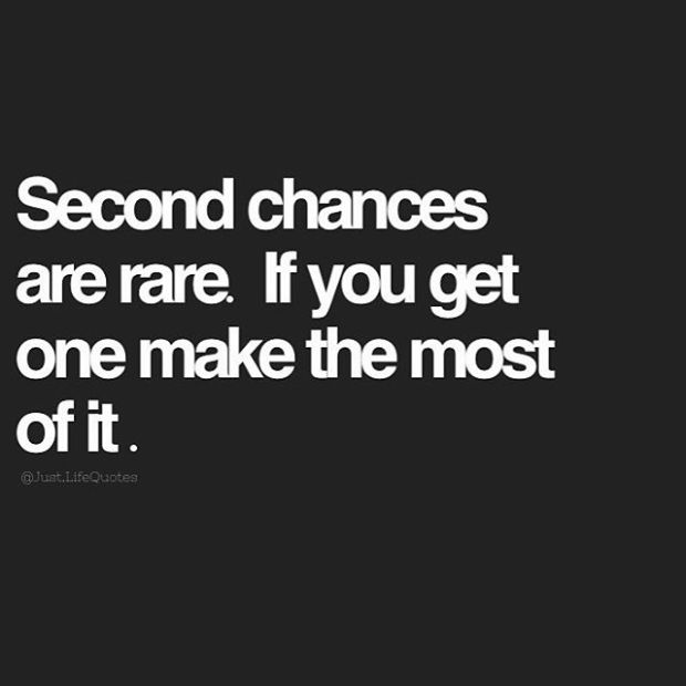Second chances are rare. If you get one make the most ofit