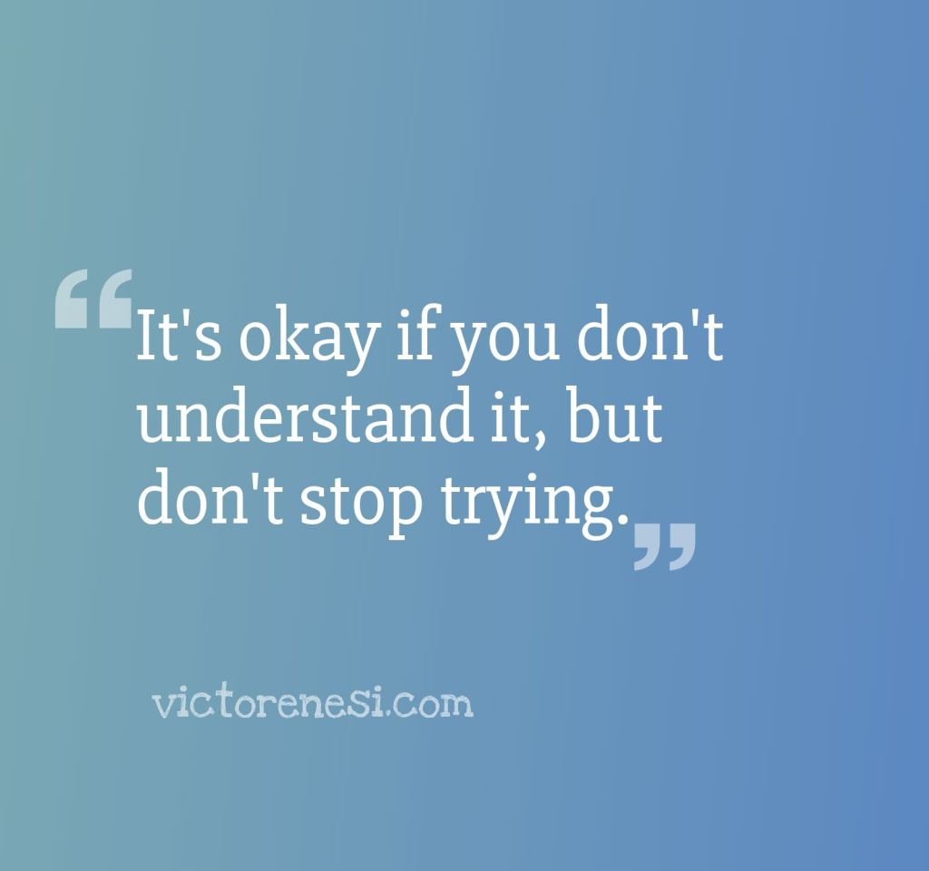 It's okay if you don't understand it, but don't stoptrying