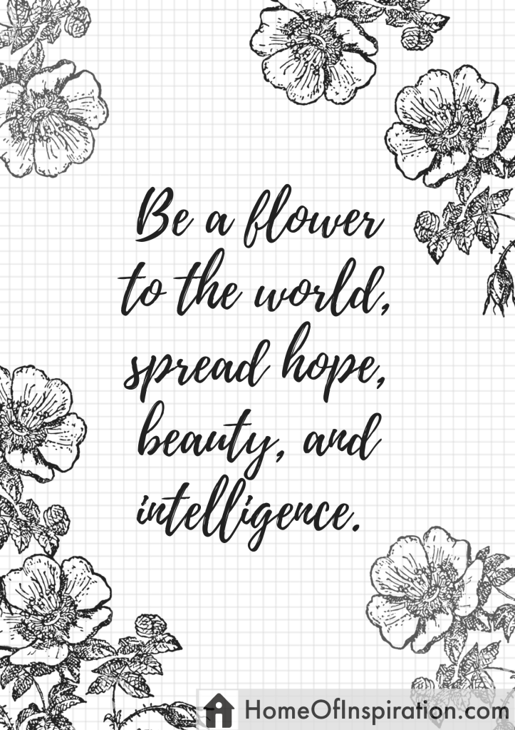 Be a flower to the world, spread hope, beauty, and intelligence