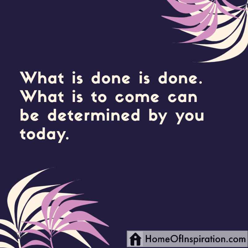 What is done is done. What is to come can be determined by you today