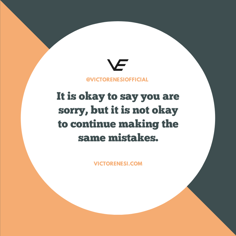 It is okay to say you are sorry, but it is not okay to continue making the same mistakes