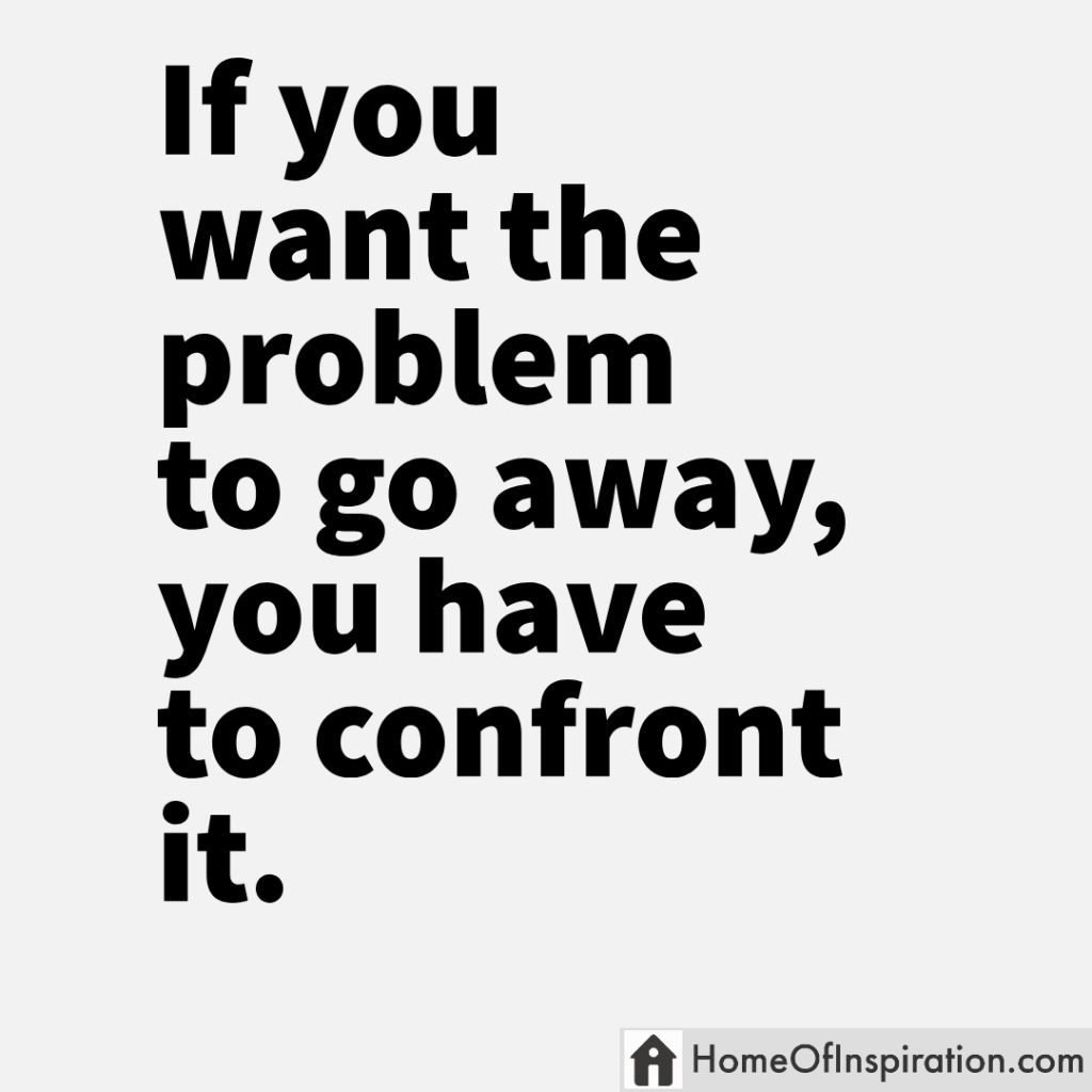 If you want the problem to go away, you have to confrontit