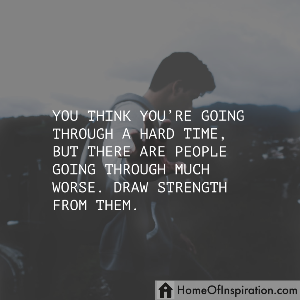 There are people going through much worse, draw strength fromthem