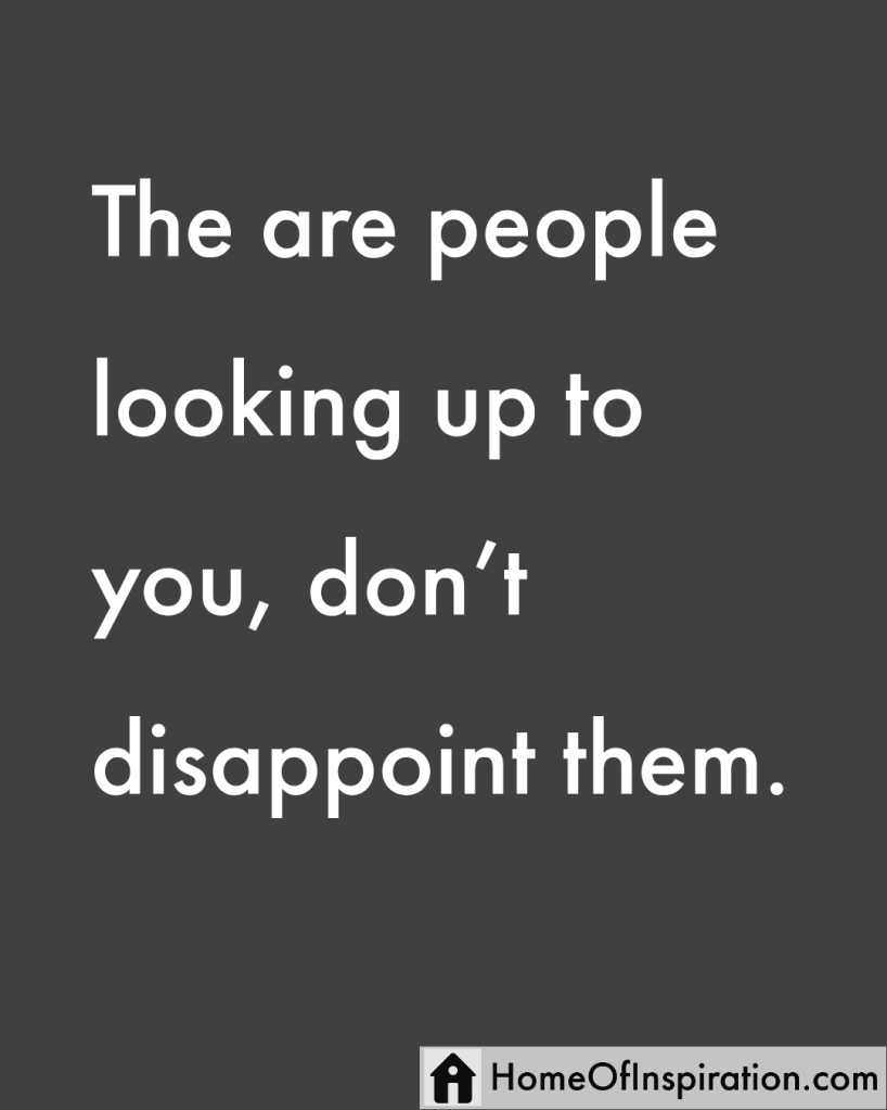 There are people looking up to you, don't disappointthem