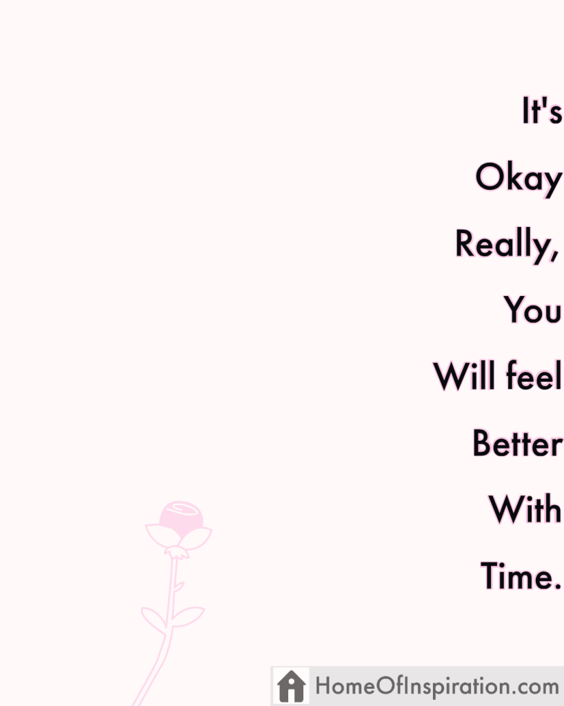 It's okay really, you will feel better withtime