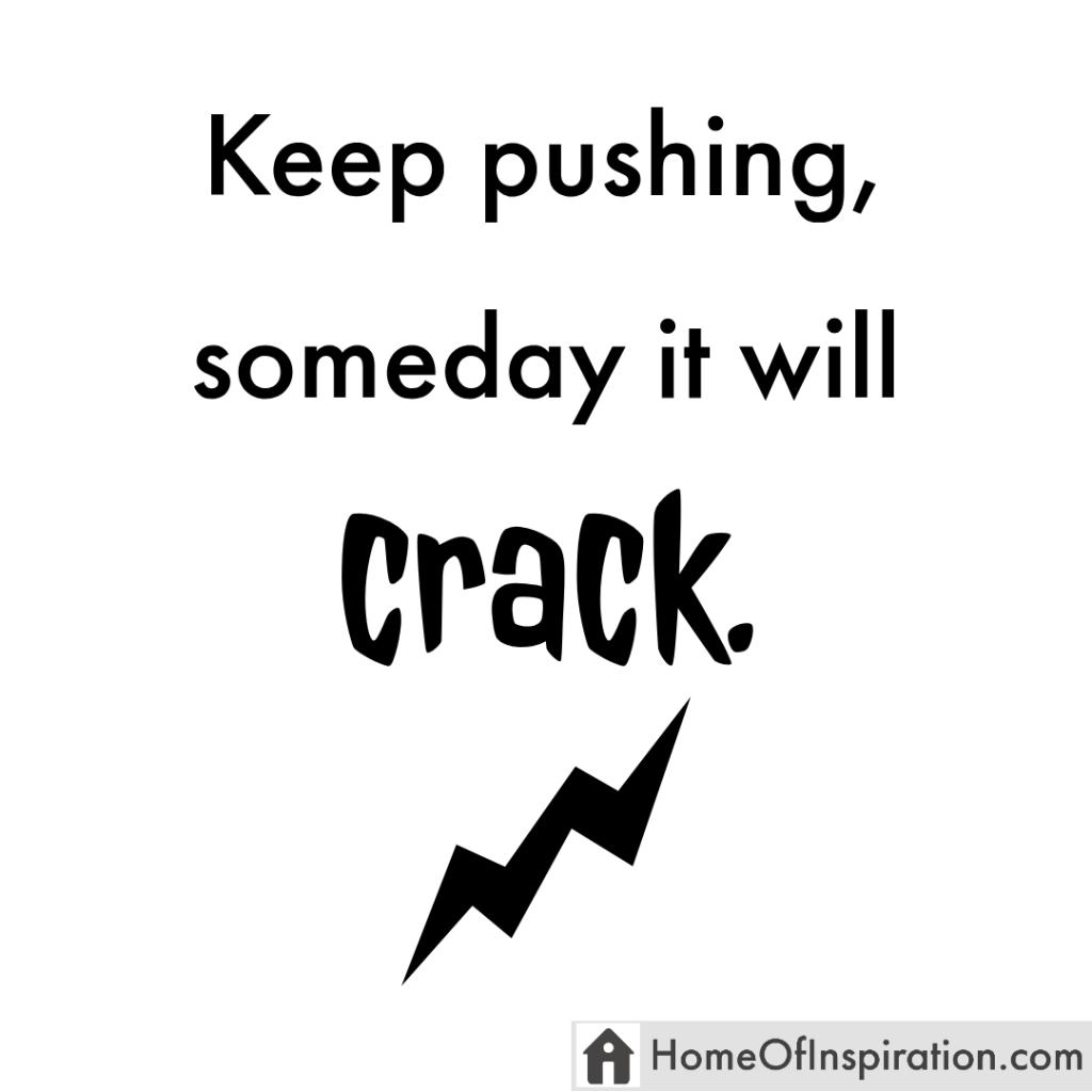 Keep pushing, someday it willcrack