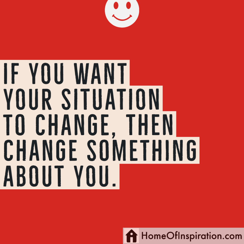 If you want your situation to change, then change something about you