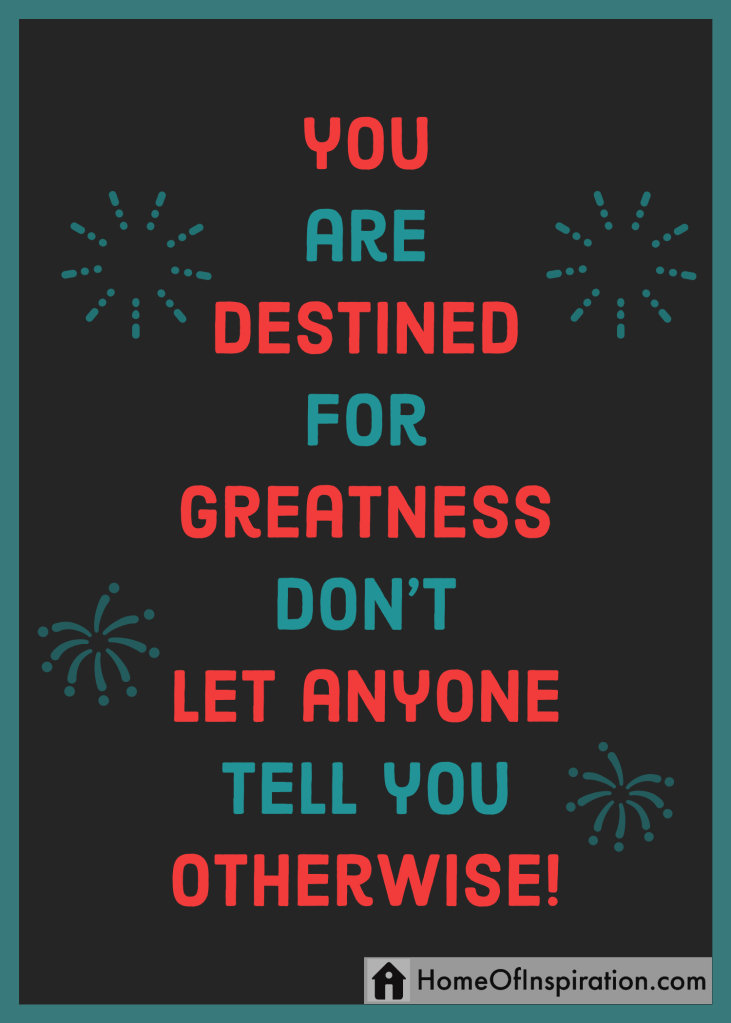 You are destined for greatness don't let anyone tell you otherwise