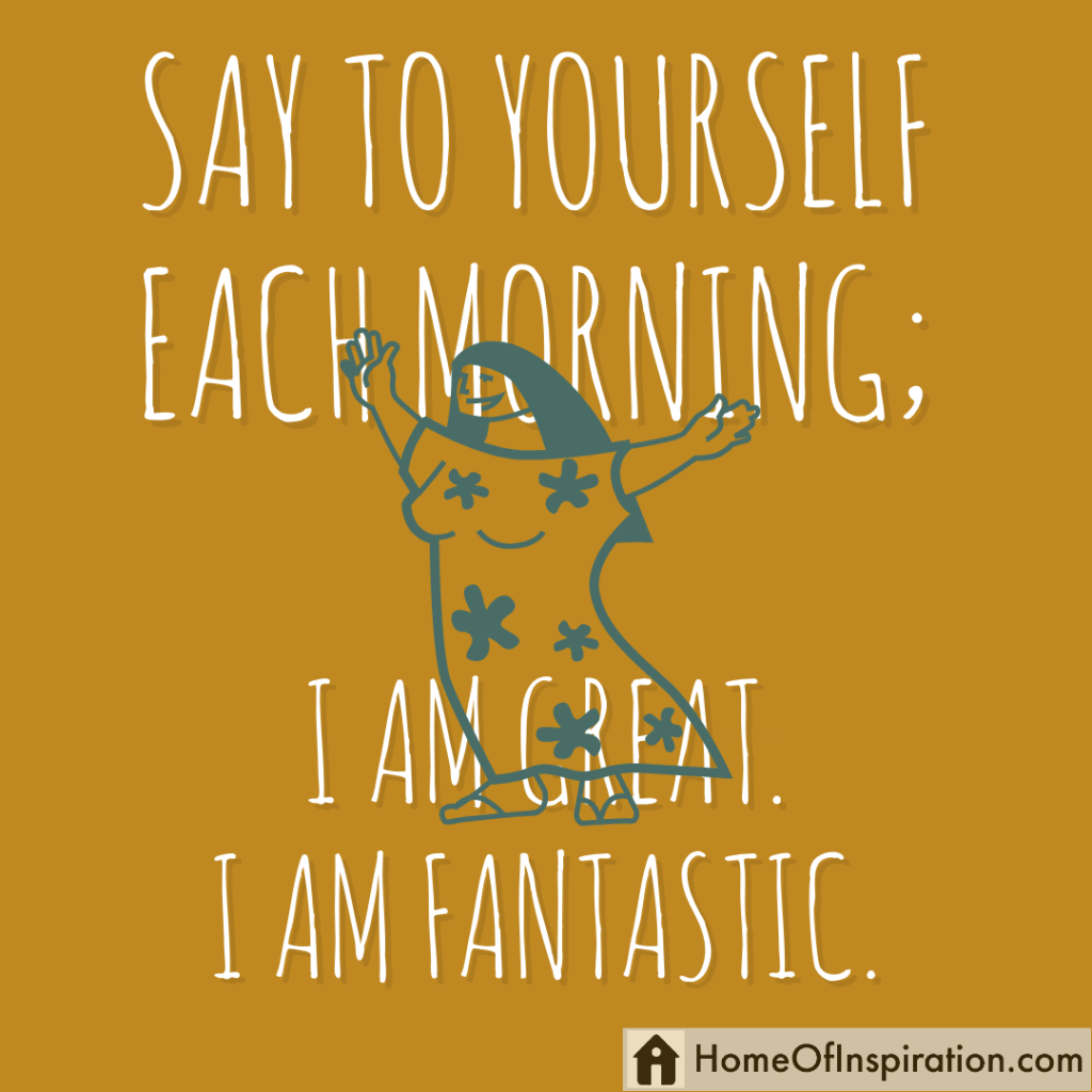Say to yourself each morning; I am great. I am fantastic