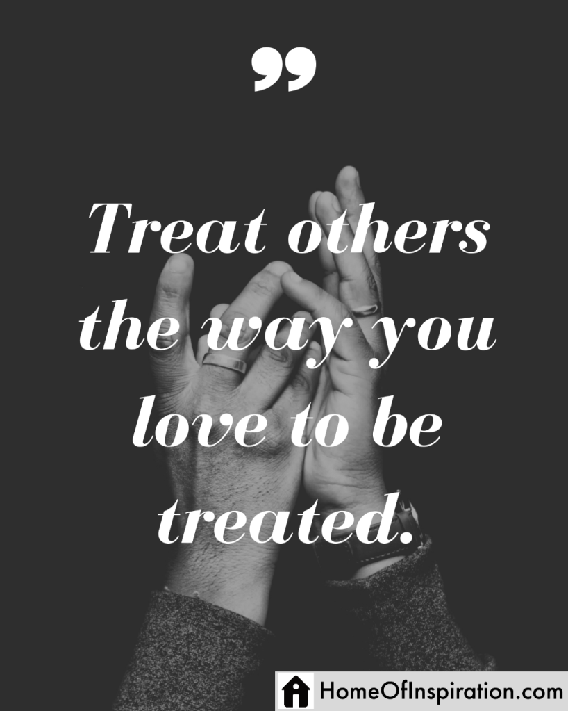 Treat others the way you love to be treated