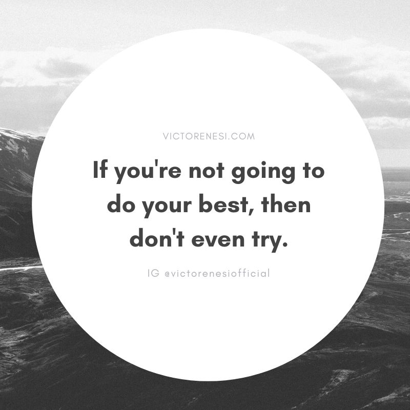 If you're not going to do your best, then don't even try