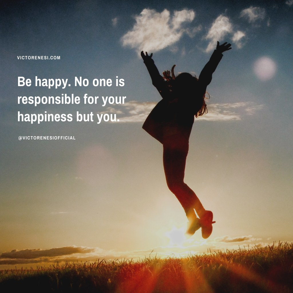 Be happy. No one is responsible for your happiness but you