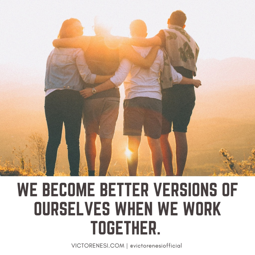 We become better versions of ourselves when we work together